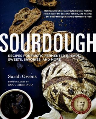 Sourdough: 108 Recipes for Rustic Fermented Breads, Sweets, Savories, and More