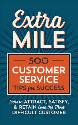 Extra Mile: 500 Customer Service Tips for Success: Tools to Attract, Satisfy,  Retain Even the Most Difficult Customer