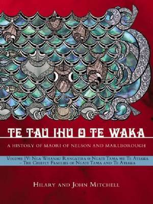Te Tau Ihu O Te Waka: Volume 4: A History of Maori of Nelson and Marlborough: The chiefly families of Ngati Tama and Te Atiawa