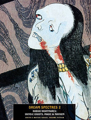 Dream Spectres 2 Kabuki Nightmares Ukiyo-e Ghosts, Magic and Mayhem