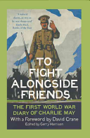 To Fight Alongside FriendsThe First World War Diaries of Charlie May