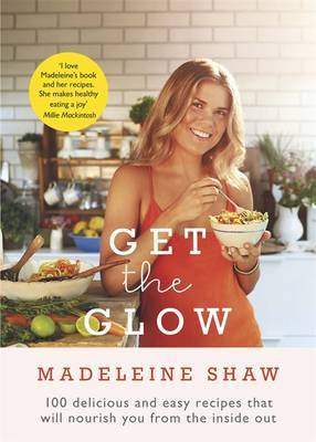Get the Glow: 100 Delicious and Easy Recipes That Will Nourish You from the Inside and Out