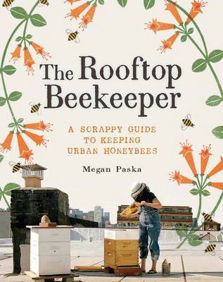 The Rooftop Beekeeper: A Scrappy Guide to Keeping Urban Honeybees