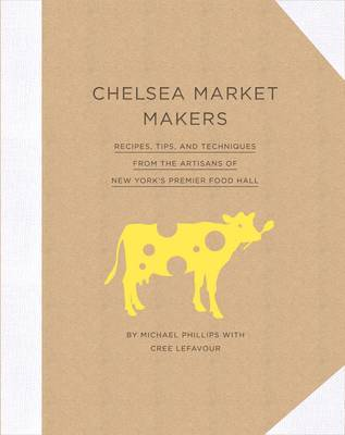 Chelsea Market Makers Recipes, Tips, and Techniques from the Artisans of New York's Premier Food Hall