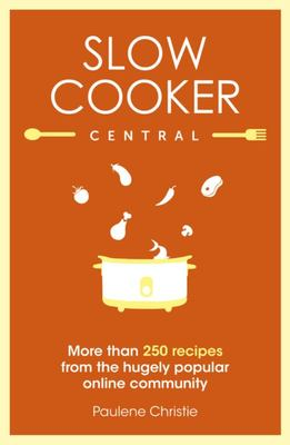 Slow Cooker Central : More than 250 Recipes from the Hugely Popular Online Community