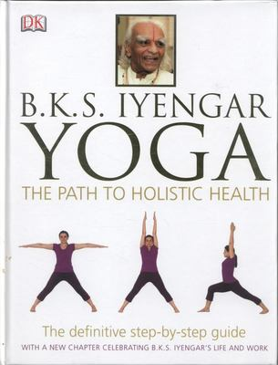 B.K.S Iyengar Yoga The Path to Holistic Health: The Definitive Step-by-Step Guide