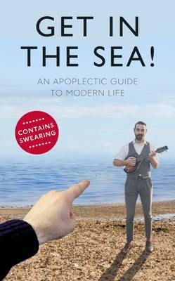 Get in the Sea: An Apoplectic Guide to Modern Life