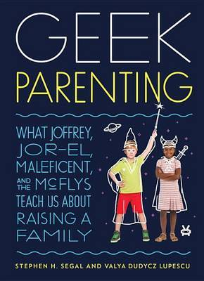 Geek Parenting: What Joffrey, Jor-El, Malificent, and the Mcflys Teach Us About Raising a Family
