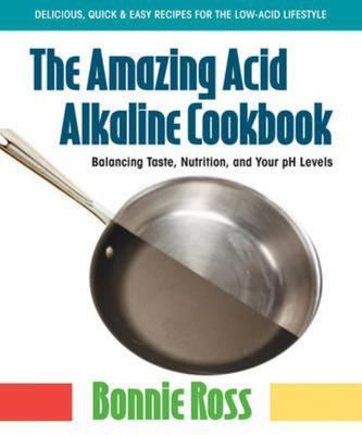 The Amazing Acid Alkaline Cookbook: Balancing Taste, Nutrition, and Your PH Levels