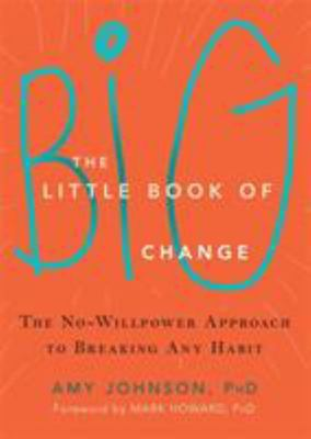 The Little Book of Big Change : The No-Willpower Approach to Breaking Any Habit