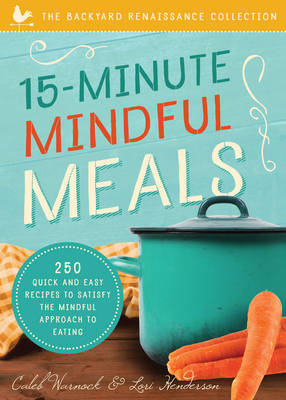15-Minute Mindful Meals: 250 Delicious, Homemade Meals Using Healthy Foods from Your Own Garden