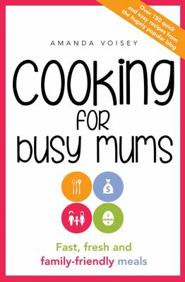 Cooking for Busy Mums: Fast, Fresh, Frugal  Family Friendly 15-Minute Meals
