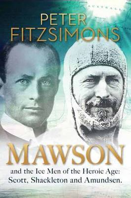 Mawson and the Ice Men of the Heroic Age: Scott, Shackleton and Amundsen