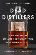 Dead Distillers: The Kings County Distillery History of the Entrepreneurs and Outlaws Who Made American Spirits