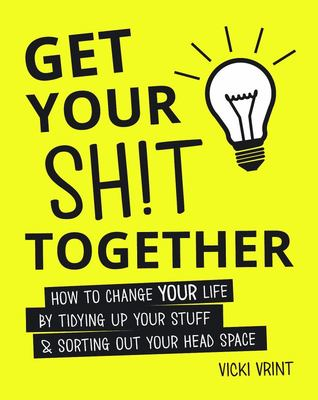 Get Your Shit Together: How to Change Your Life by Tidying Up Your Stuff and Sorting Out Your Head Space