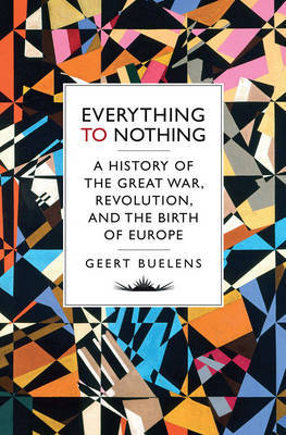 Everything to Nothing: The Poetry of the Great War, Revolution and the Transformation of Europe