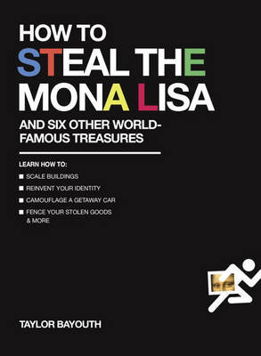 How to Steal the Mona Lisa: And Six Other World-Famous Treasures