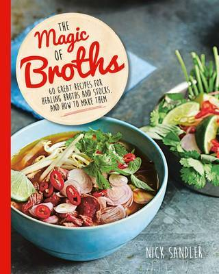 The Magic of Broths 60 Great Recipes for Healing Broth and Stocks and How to Make Them