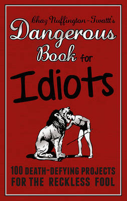 The Dangerous Book for Idiots - 100 Crazy Projects for the Crazy Fool