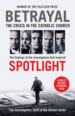 Betrayal The Crisis in the Catholic Church The Findings of the Investigation That Inspired the Major Motion Picture Spotlight