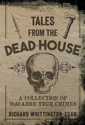 Tales from the Dead-House: A Collection of Macabre True Crimes
