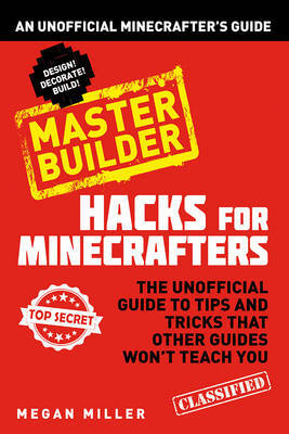 Master Builder: An Unofficial Minecrafters Guide (Hacks for Minecrafters)