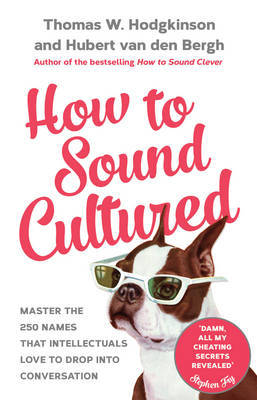 How to Sound Cultured - Master the 250 Names That Intellectuals Love to Drop into Conversation