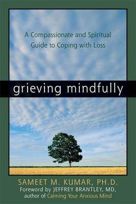 Grieving Mindfully : A Compassionate and Spiritual Guide to Coping with Loss