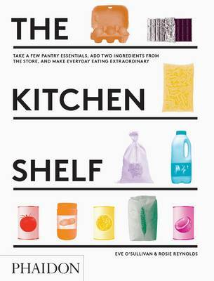 The Kitchen Shelf: Take a Few Pantry Essentials, Add Two Ingredients from the Store, and Make Everyday Eating Extraordinary