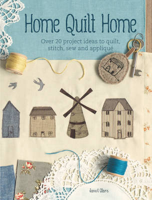 Home Quilt Home: Over 20 Project Ideas to Quilt, Stitch, Sew and Applique