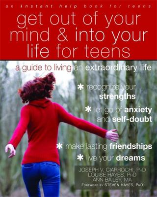 Get Out of Your Mind and Into Your Life for Teens: A guide for living an extraordinary life