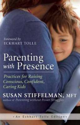 Parenting with Presence: Practices for Raising Conscious, Confident, Caring Kids