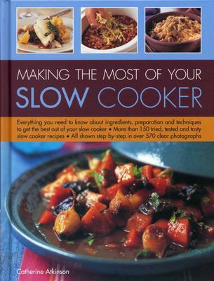 Making the Most of Your Slow Cooker: Everything You Need to Know Bout the Ingredients, Preparation and Techniques to Get the Best Out of Your Slow Cooker