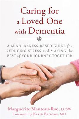 Caring for a Loved One with Dementia: A Mindfulness-Based Guide for Reducing Stress and Making the Best of Your Journey Together