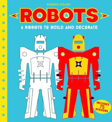 Robots : 6 Robots to Build and Decorate
