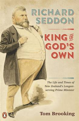 Richard Seddon: King of God's Own> The Life and Times of New Zealand's Longest-serving Prime Minister