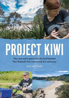 Project Kiwi : How One Man's Passion for the Land Hatched New Zealand's First Community Kiwi Sanctuary