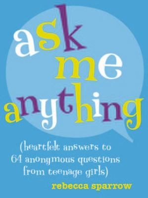 Ask Me Anything: Heartfelt Answers to 64 Anonymous Questions from Teenage Girls