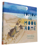 Follow the Moon Home : A Tale of One Idea, Twenty Kids, and a Hundred Sea Turtles