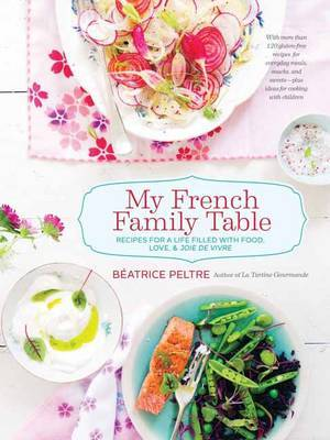 My French Family Table: Recipes for a Life Filled with Food, Love, and Joie De Vivre: With More Than 120 Gluten-Free Recipes for Everyday Meals, Snacks, and Sweets - Plus Ideas for Cooking with Children