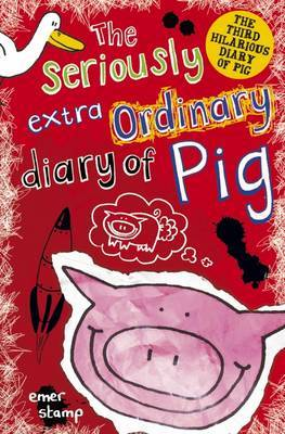 The Seriously Extraordinary Diary of Pig (Diary of Pig #3)