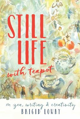Still Life with Teapot: On Zen, Writing and Creativity