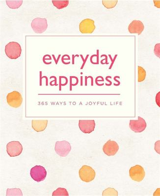 Everyday Happiness: 365 Ways to a Joyful Life