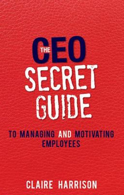 The CEO Secret Guide: To Managing and Motivating Employees