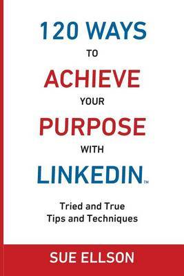 120 Ways to Achieve Your Purpose with Linkedin: Tried and True Tips and Techniques