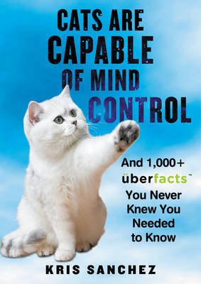Cats Are Capable of Mind Control: And 1000+ UberFacts You Never Knew You Needed to Know