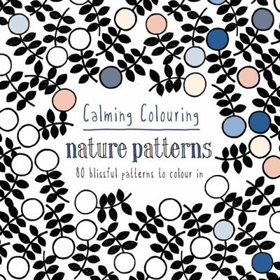 Calming Colouring - Nature Patterns: 80 Blissful Patterns to Colour in