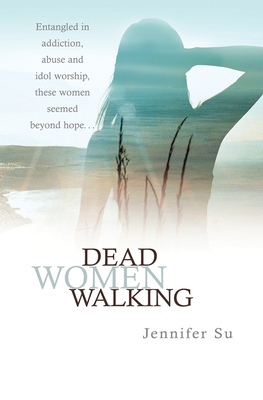 Dead Women Walking Entangled in Addiction, Abuse and Idol Worship, These Women Seemed Beyond Hope . . .