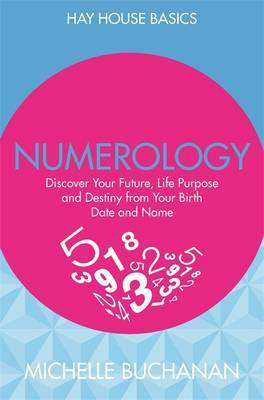 Numerology: Discover Your Future, Life Purpose and Destiny from Your Birth Date and Name