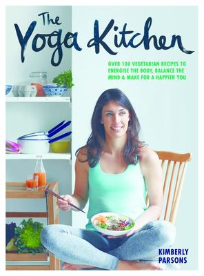 The Yoga Kitchen: Over 100 Vegetarian Recipes to Energise the Body, Balance the Mind and Make a Happier You.